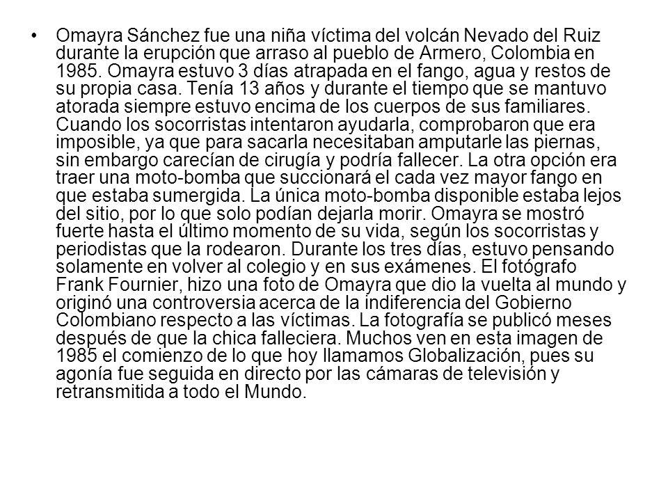 Omayra Sánchez fue una niña víctima del volcán Nevado del Ruiz durante la erupción que arraso al pueblo de Armero, Colombia en 1985. Omayra estuvo 3 d