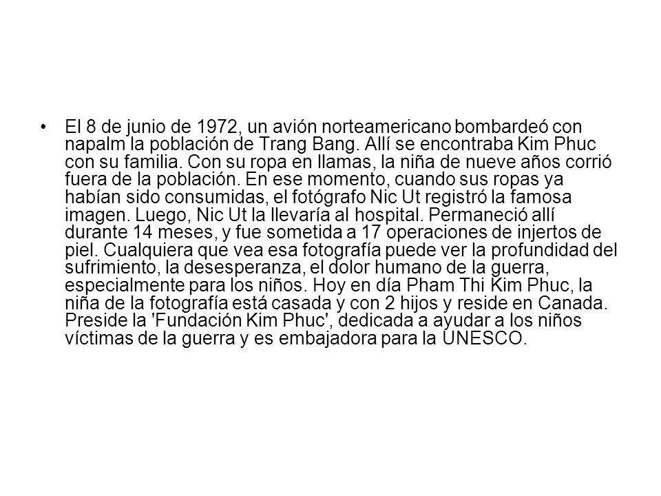 El 8 de junio de 1972, un avión norteamericano bombardeó con napalm la población de Trang Bang. Allí se encontraba Kim Phuc con su familia. Con su rop