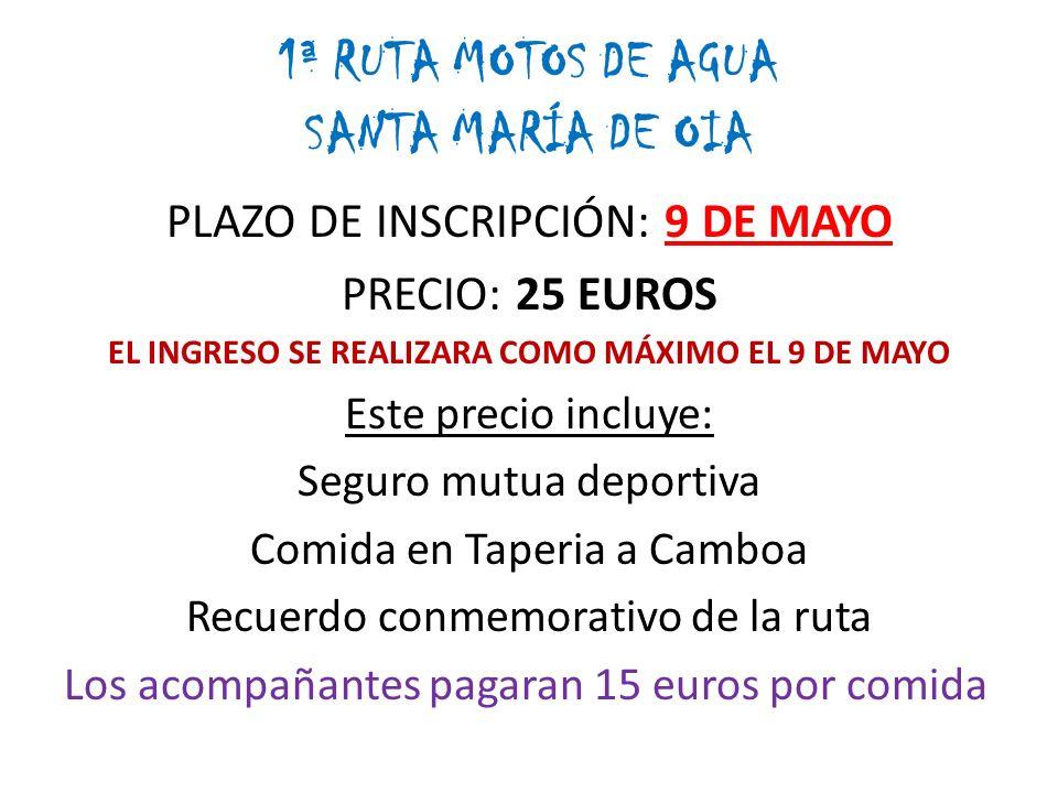 1ª RUTA MOTOS DE AGUA SANTA MARÍA DE OIA PLAZO DE INSCRIPCIÓN: 9 DE MAYO PRECIO: 25 EUROS EL INGRESO SE REALIZARA COMO MÁXIMO EL 9 DE MAYO Este precio incluye: Seguro mutua deportiva Comida en Taperia a Camboa Recuerdo conmemorativo de la ruta Los acompañantes pagaran 15 euros por comida