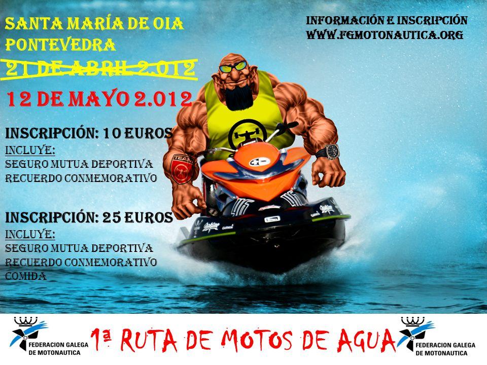 SANTA MARÍA DE OIA PONTEVEDRA 21 DE ABRIL 2.012 INSCRIPCIÓN: 10 EUROS INCLUYE: SEGURO MUTUA DEPORTIVA RECUERDO CONMEMORATIVO INSCRIPCIÓN: 25 EUROS INCLUYE: SEGURO MUTUA DEPORTIVA RECUERDO CONMEMORATIVO COMIDA INFORMACIÓN E INSCRIPCIÓN WWW.FGMOTONAUTICA.ORG 1ª RUTA DE MOTOS DE AGUA 12 DE MAYO 2.012
