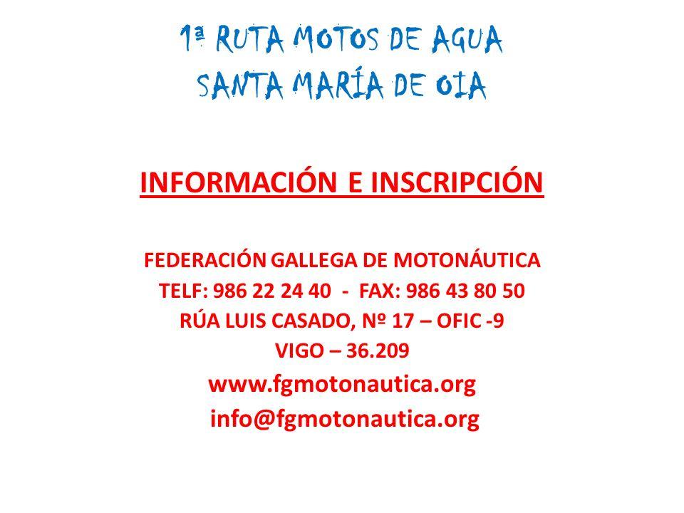 1ª RUTA MOTOS DE AGUA SANTA MARÍA DE OIA INFORMACIÓN E INSCRIPCIÓN FEDERACIÓN GALLEGA DE MOTONÁUTICA TELF: 986 22 24 40 - FAX: 986 43 80 50 RÚA LUIS CASADO, Nº 17 – OFIC -9 VIGO – 36.209 www.fgmotonautica.org info@fgmotonautica.org