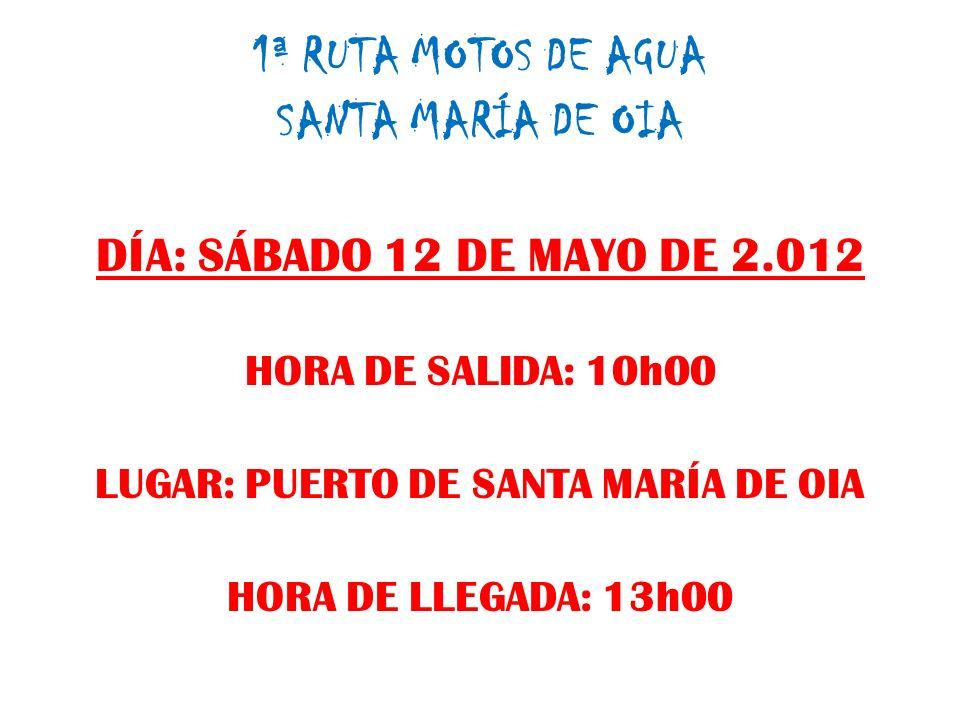 1ª RUTA MOTOS DE AGUA SANTA MARÍA DE OIA DÍA: SÁBADO 12 DE MAYO DE 2.012 HORA DE SALIDA: 10h00 LUGAR: PUERTO DE SANTA MARÍA DE OIA HORA DE LLEGADA: 13h00