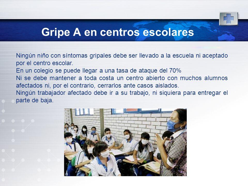 Gripe A en centros escolares Ningún niño con síntomas gripales debe ser llevado a la escuela ni aceptado por el centro escolar. En un colegio se puede