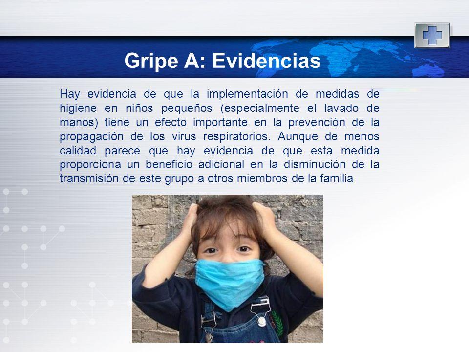 Gripe A: Evidencias Hay evidencia de que la implementación de medidas de higiene en niños pequeños (especialmente el lavado de manos) tiene un efecto