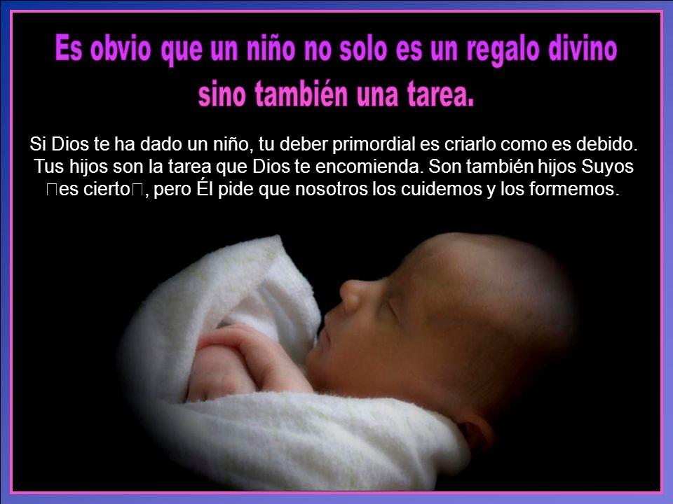 Si Dios te ha dado un niño, tu deber primordial es criarlo como es debido.