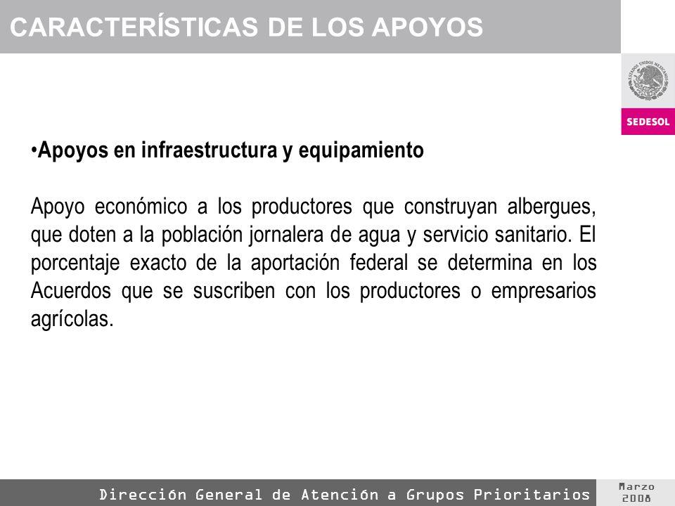 Marzo 2008 Dirección General de Atención a Grupos Prioritarios Apoyos en infraestructura y equipamiento Apoyo económico a los productores que construyan albergues, que doten a la población jornalera de agua y servicio sanitario.