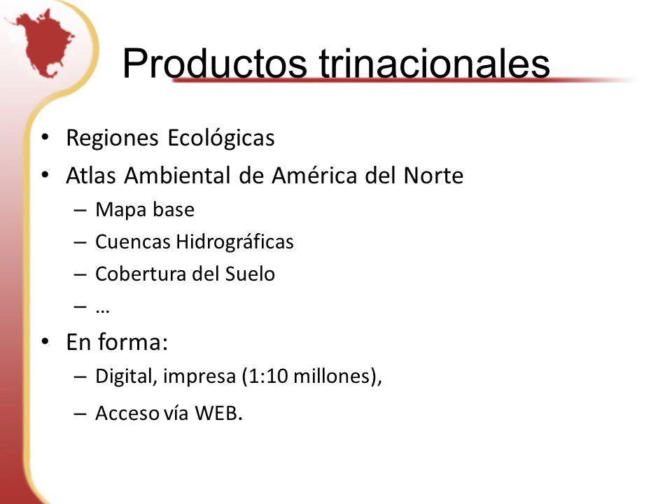 Productos trinacionales Regiones Ecológicas Atlas Ambiental de América del Norte – Mapa base – Cuencas Hidrográficas – Cobertura del Suelo – … En forma: – Digital, impresa (1:10 millones), – Acceso vía WEB.