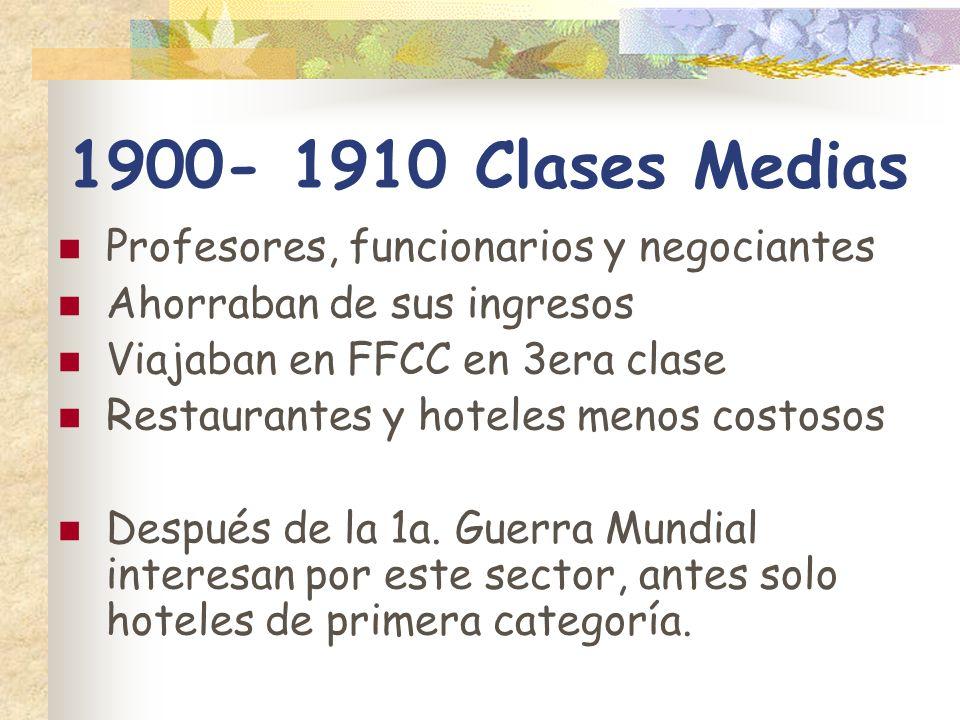 1900- 1910 Clases Medias Profesores, funcionarios y negociantes Ahorraban de sus ingresos Viajaban en FFCC en 3era clase Restaurantes y hoteles menos