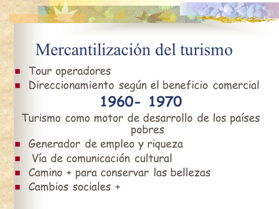 Mercantilización del turismo Tour operadores Direccionamiento según el beneficio comercial 1960- 1970 Turismo como motor de desarrollo de los países p