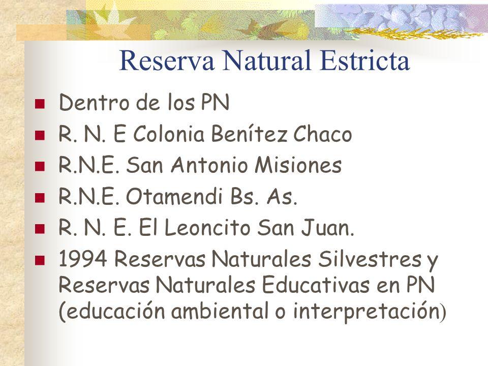 Reserva Natural Estricta Dentro de los PN R. N. E Colonia Benítez Chaco R.N.E. San Antonio Misiones R.N.E. Otamendi Bs. As. R. N. E. El Leoncito San J