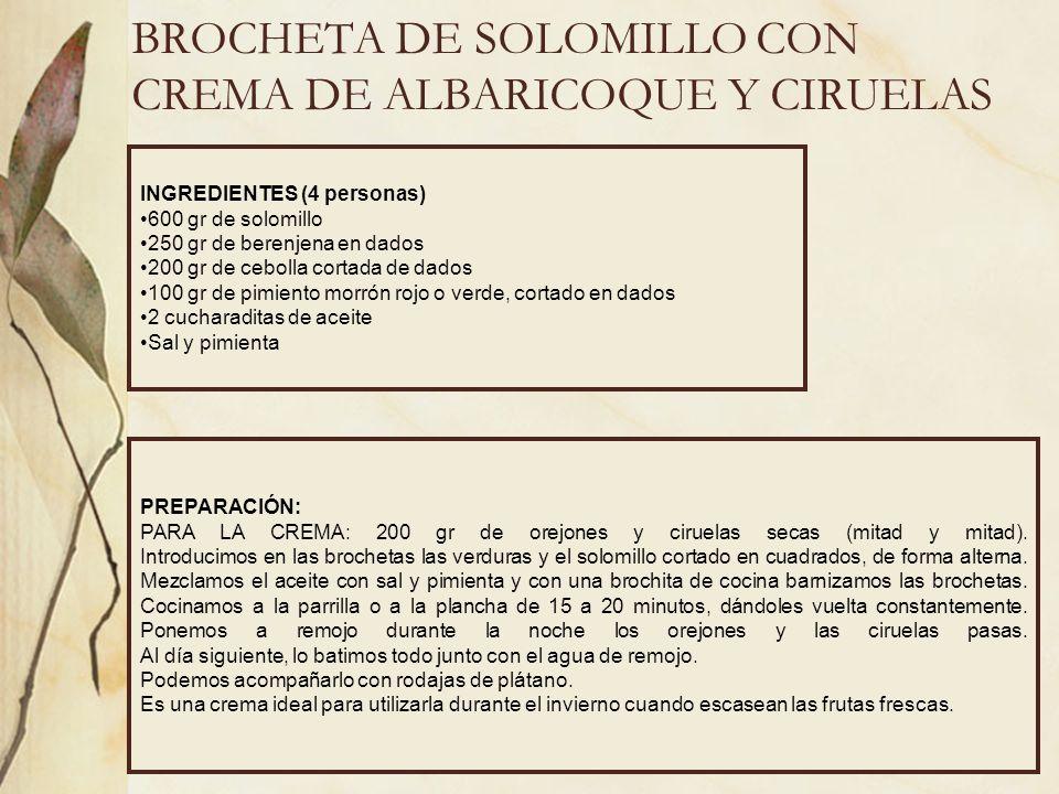 BROCHETA DE SOLOMILLO CON CREMA DE ALBARICOQUE Y CIRUELAS INGREDIENTES (4 personas) 600 gr de solomillo 250 gr de berenjena en dados 200 gr de cebolla