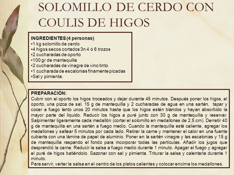 SOLOMILLO DE CERDO CON COULIS DE HIGOS INGREDIENTES (4 personas) 1 kg solomillo de cerdo 4 higos secos cortados 3n 4 ó 6 trozos 2 cucharadas de oporto