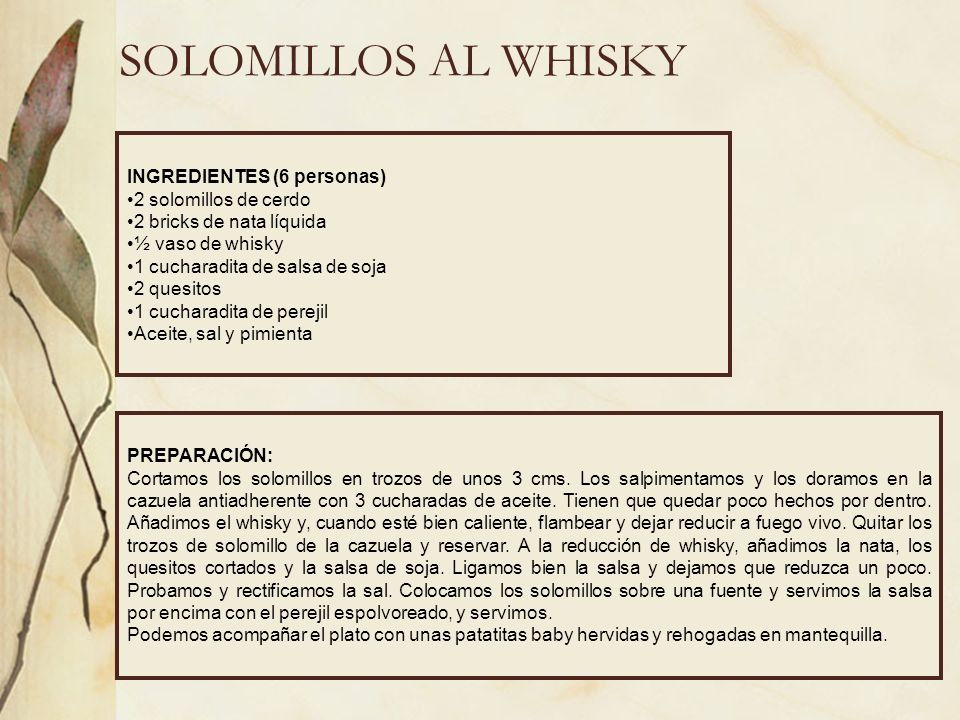 SOLOMILLOS AL WHISKY INGREDIENTES (6 personas) 2 solomillos de cerdo 2 bricks de nata líquida ½ vaso de whisky 1 cucharadita de salsa de soja 2 quesit