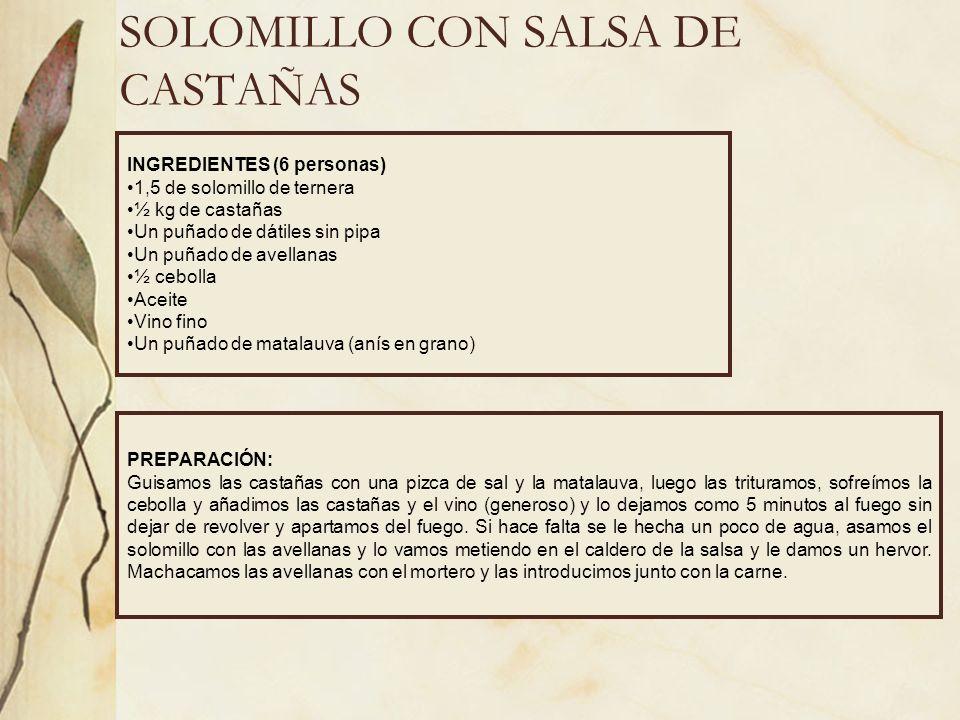 SOLOMILLO CON SALSA DE CASTAÑAS INGREDIENTES (6 personas) 1,5 de solomillo de ternera ½ kg de castañas Un puñado de dátiles sin pipa Un puñado de avel
