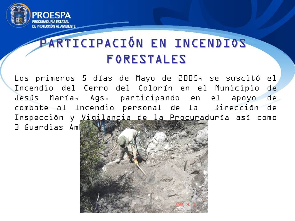 PARTICIPACIÓN EN INCENDIOS FORESTALES Los primeros 5 días de Mayo de 2005, se suscitó el Incendio del Cerro del Colorín en el Municipio de Jesús María