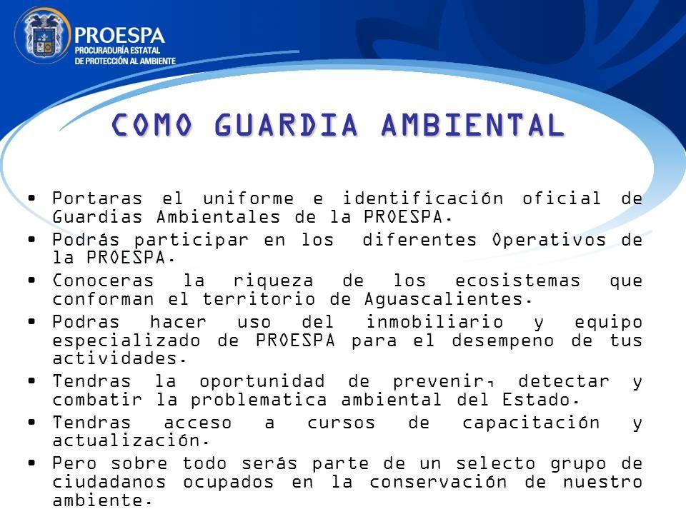 COMO GUARDIA AMBIENTAL Portaras el uniforme e identificación oficial de Guardias Ambientales de la PROESPA. Podrás participar en los diferentes Operat