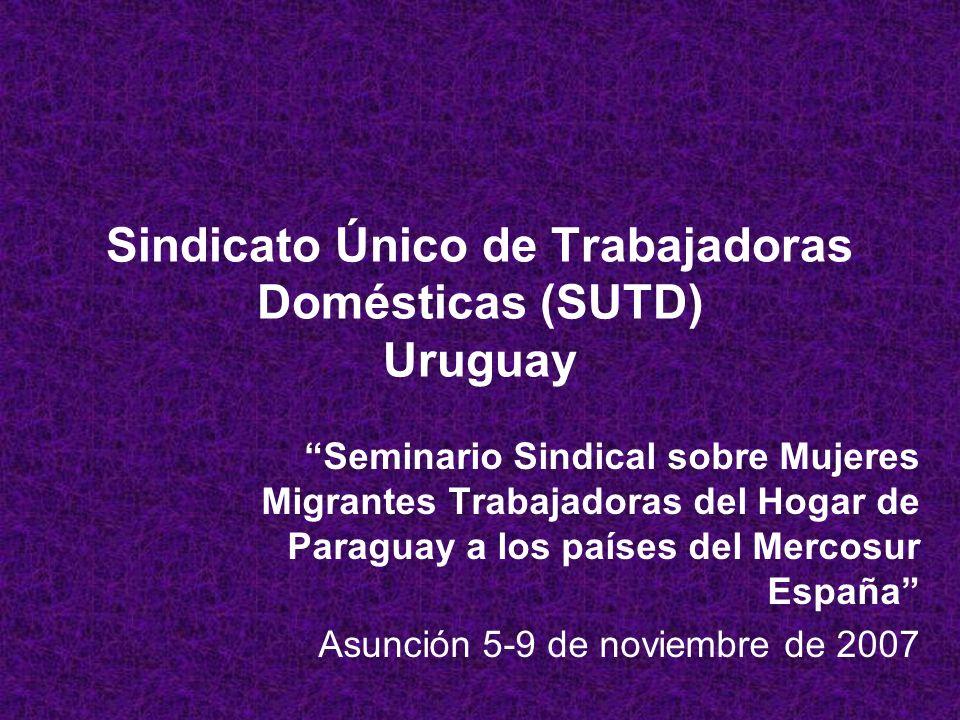 Sindicato Único de Trabajadoras Domésticas (SUTD) Uruguay Seminario Sindical sobre Mujeres Migrantes Trabajadoras del Hogar de Paraguay a los países del Mercosur España Asunción 5-9 de noviembre de 2007