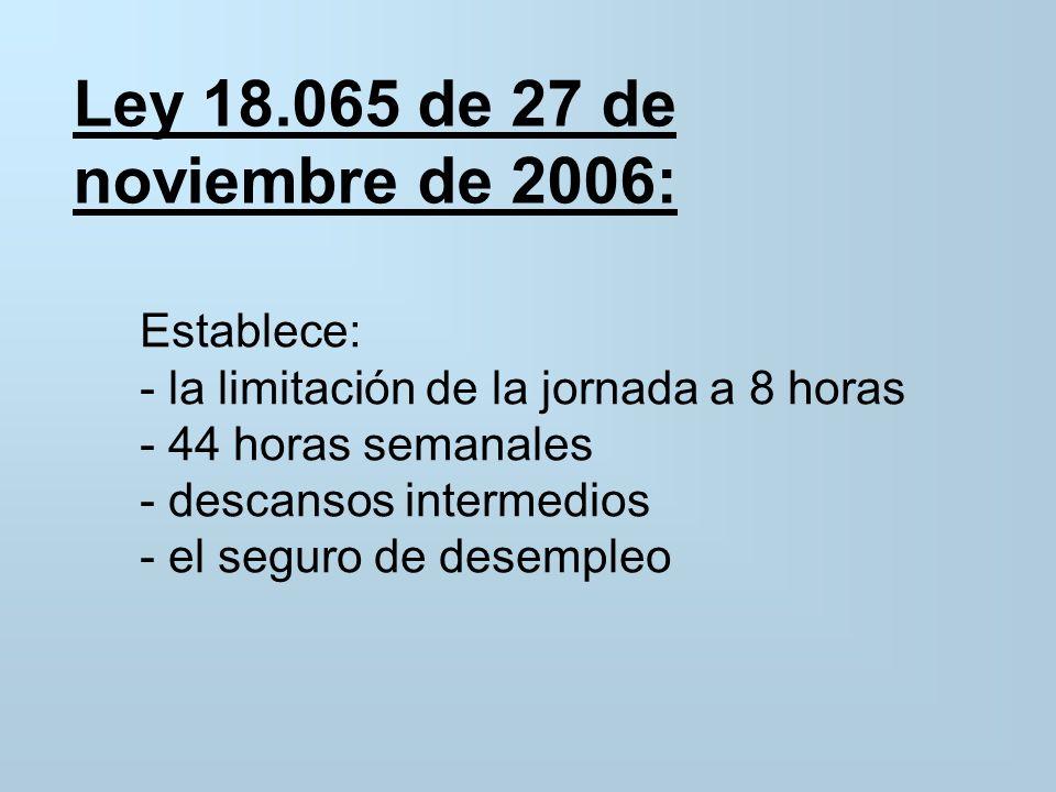 Ley 18.065 de 27 de noviembre de 2006: Establece: - la limitación de la jornada a 8 horas - 44 horas semanales - descansos intermedios - el seguro de desempleo
