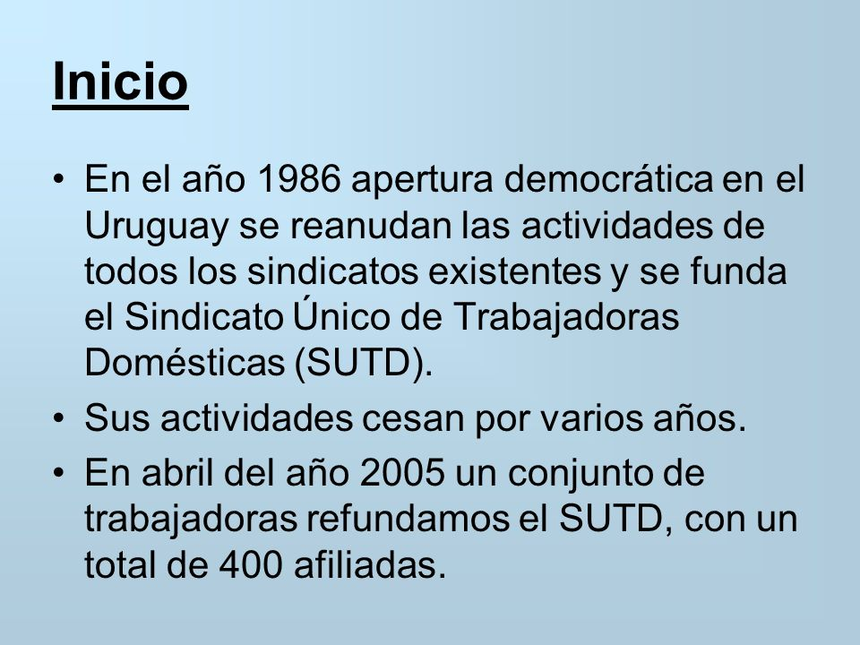 Inicio En el año 1986 apertura democrática en el Uruguay se reanudan las actividades de todos los sindicatos existentes y se funda el Sindicato Único de Trabajadoras Domésticas (SUTD).