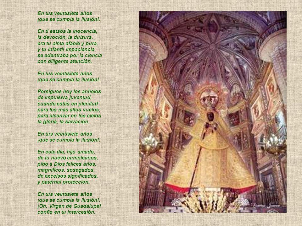 EN TUS VEINTISIETE AÑOS Sube, hijo, a Guadalupe en la conmemoración de tus veintisiete años: ¡que se cumpla la ilusión!. Eres un trozo de cielo, encar