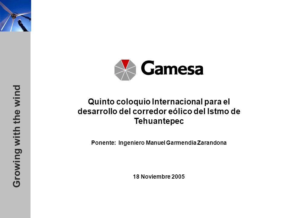 Growing with the wind Quinto coloquio Internacional para el desarrollo del corredor eólico del Istmo de Tehuantepec Ponente: Ingeniero Manuel Garmendia Zarandona 18 Noviembre 2005