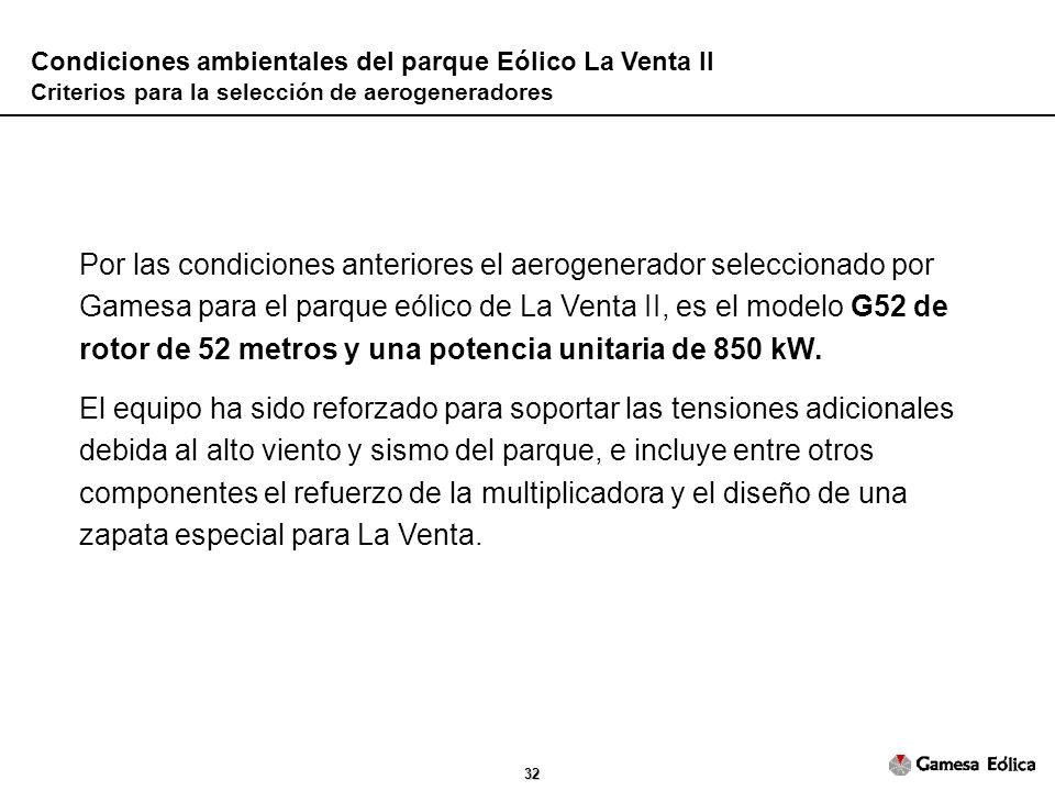 32 Condiciones ambientales del parque Eólico La Venta II Criterios para la selección de aerogeneradores Por las condiciones anteriores el aerogenerador seleccionado por Gamesa para el parque eólico de La Venta II, es el modelo G52 de rotor de 52 metros y una potencia unitaria de 850 kW.