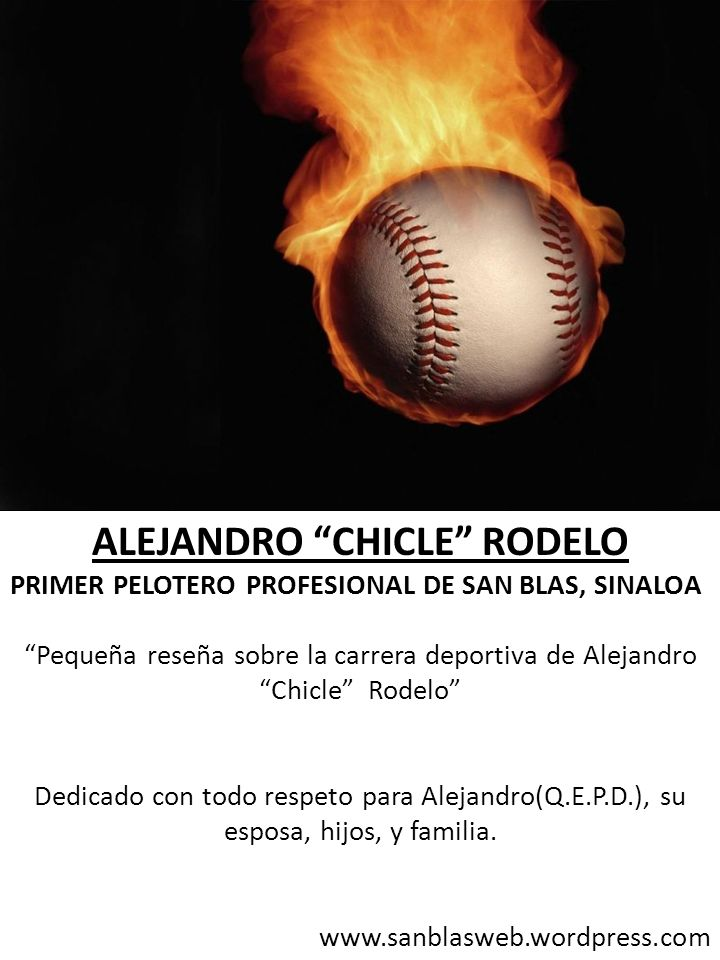ALEJANDRO CHICLE RODELO PRIMER PELOTERO PROFESIONAL DE SAN BLAS, SINALOA Pequeña reseña sobre la carrera deportiva de Alejandro Chicle Rodelo Dedicado