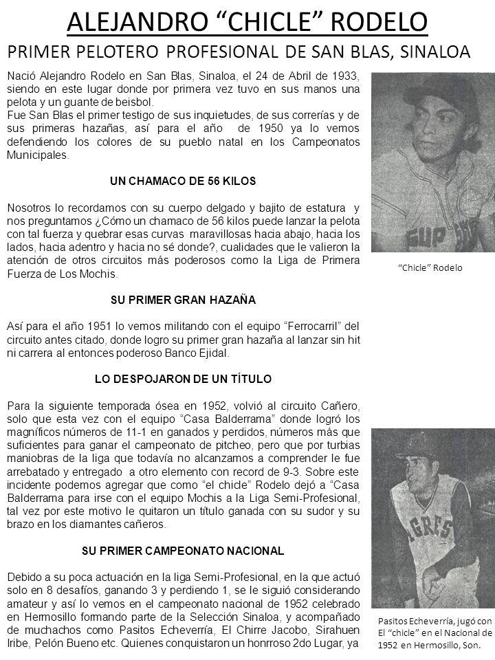 ALEJANDRO CHICLE RODELO PRIMER PELOTERO PROFESIONAL DE SAN BLAS, SINALOA Nació Alejandro Rodelo en San Blas, Sinaloa, el 24 de Abril de 1933, siendo e