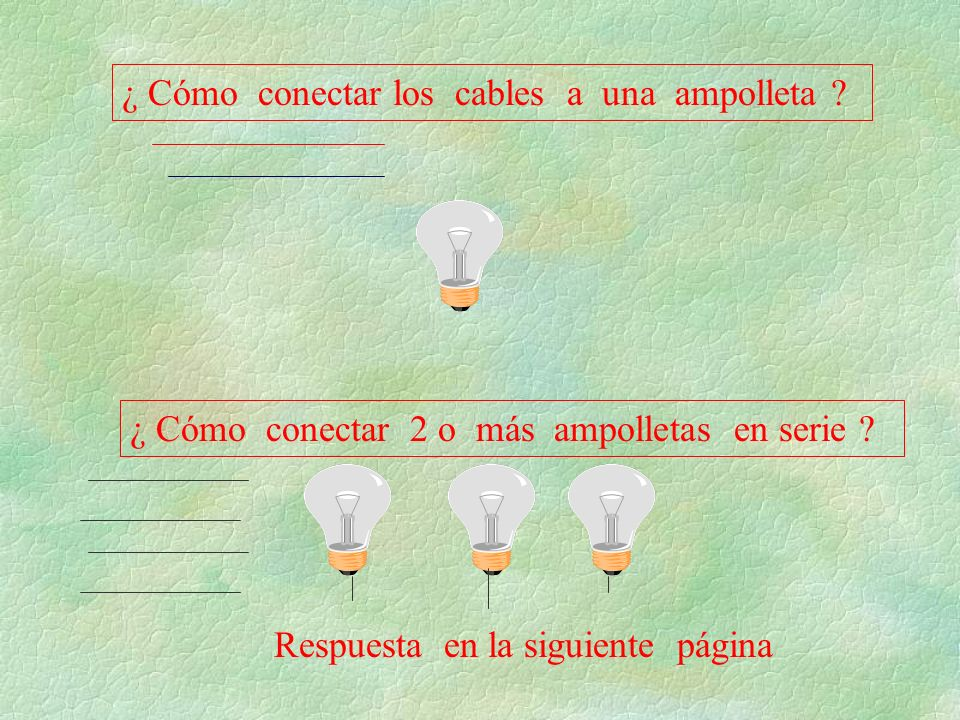 ¿ Cómo conectar los cables a una ampolleta ? ¿ Cómo conectar 2 o más ampolletas en serie ? Respuesta en la siguiente página