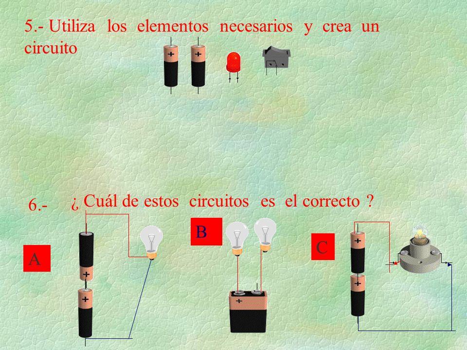 5.- Utiliza los elementos necesarios y crea un circuito 6.- ¿ Cuál de estos circuitos es el correcto ? A B C