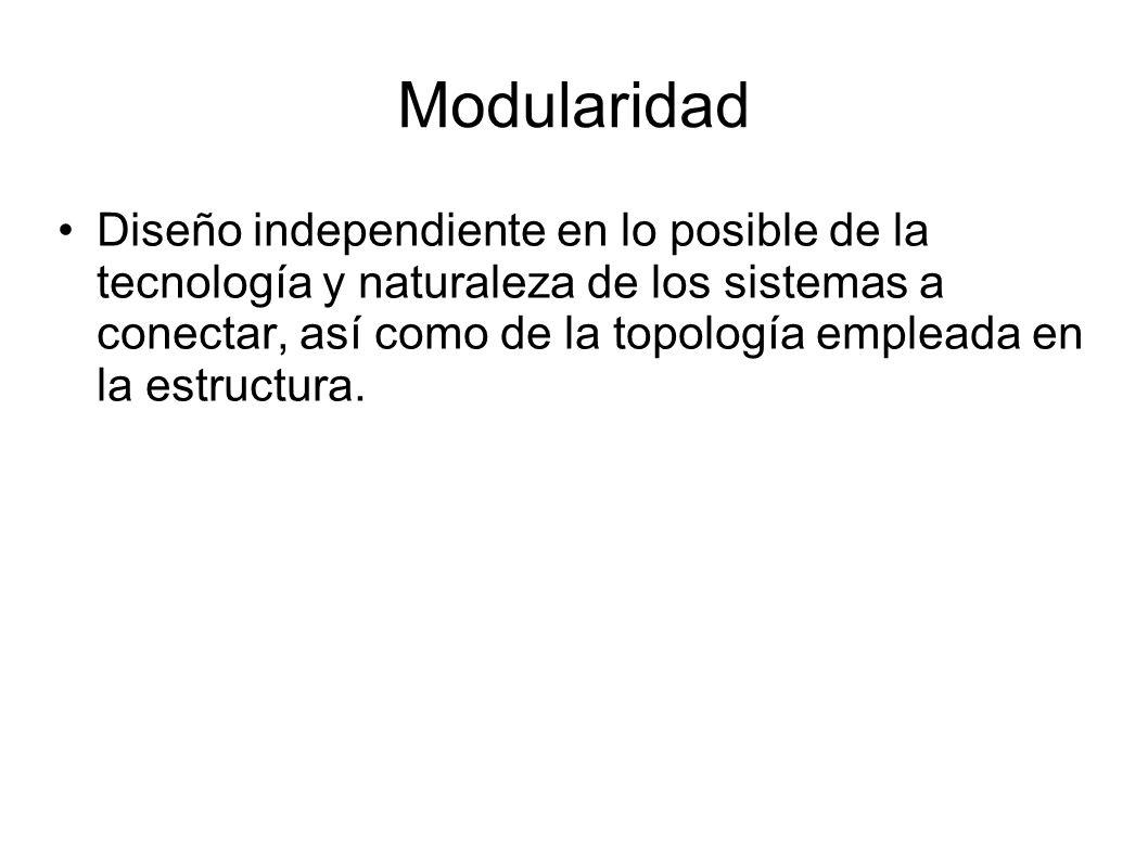 Modularidad Diseño independiente en lo posible de la tecnología y naturaleza de los sistemas a conectar, así como de la topología empleada en la estru