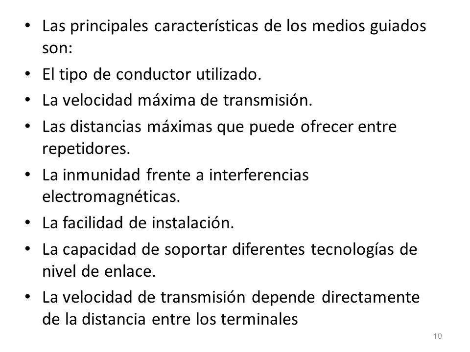 Las principales características de los medios guiados son: El tipo de conductor utilizado. La velocidad máxima de transmisión. Las distancias máximas
