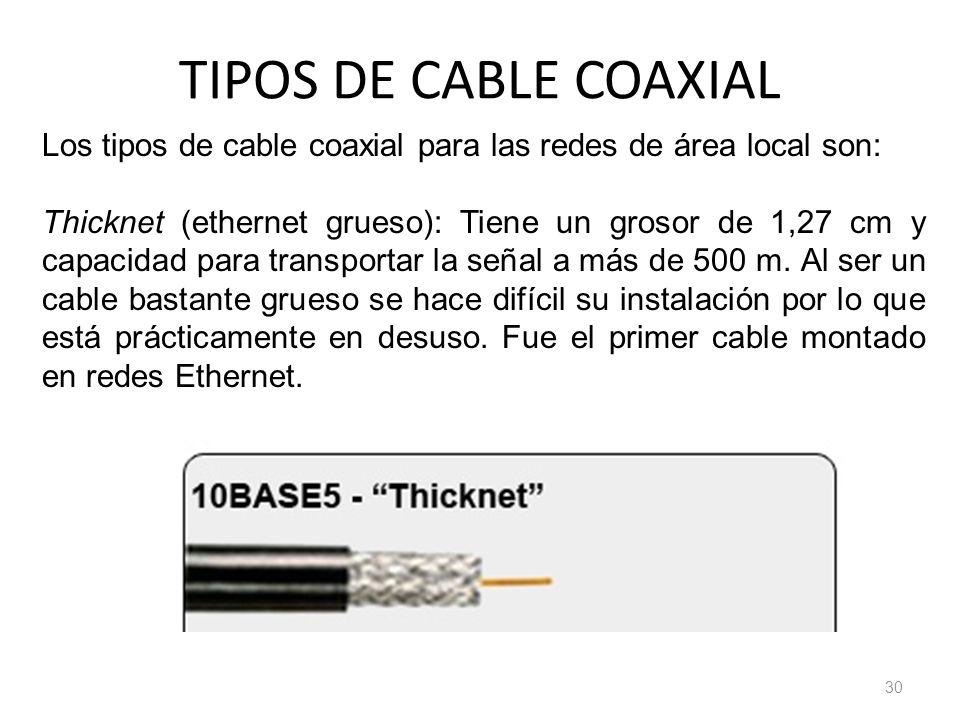 TIPOS DE CABLE COAXIAL 30 Los tipos de cable coaxial para las redes de área local son: Thicknet (ethernet grueso): Tiene un grosor de 1,27 cm y capaci