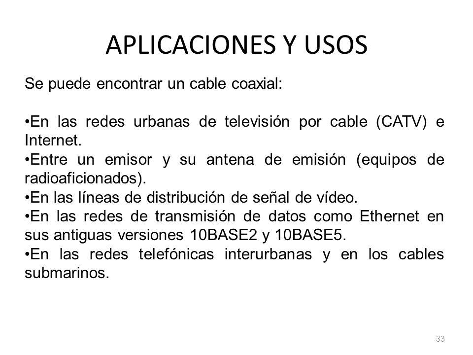 APLICACIONES Y USOS 33 Se puede encontrar un cable coaxial: En las redes urbanas de televisión por cable (CATV) e Internet. Entre un emisor y su anten