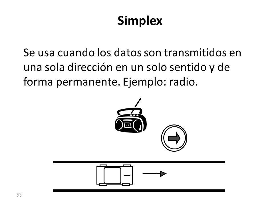 Simplex Se usa cuando los datos son transmitidos en una sola dirección en un solo sentido y de forma permanente. Ejemplo: radio. 53