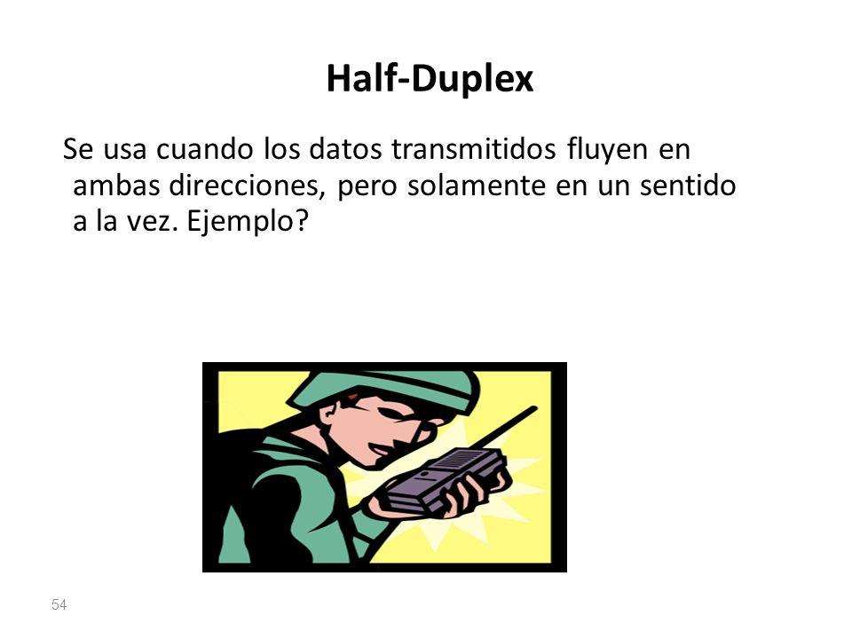 Half-Duplex Se usa cuando los datos transmitidos fluyen en ambas direcciones, pero solamente en un sentido a la vez. Ejemplo? 54
