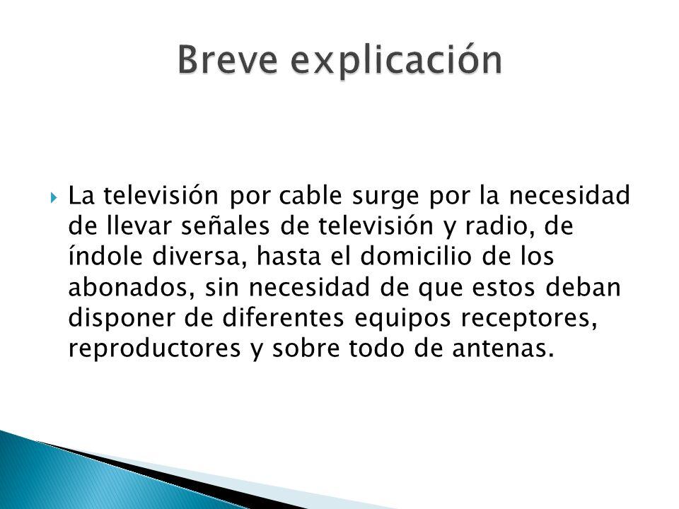 La televisión por cable surge por la necesidad de llevar señales de televisión y radio, de índole diversa, hasta el domicilio de los abonados, sin nec