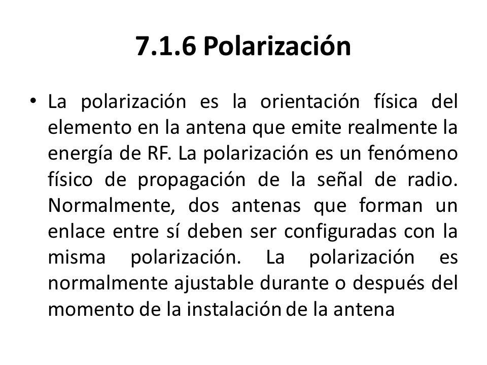 7.1.6 Polarización La polarización es la orientación física del elemento en la antena que emite realmente la energía de RF. La polarización es un fenó
