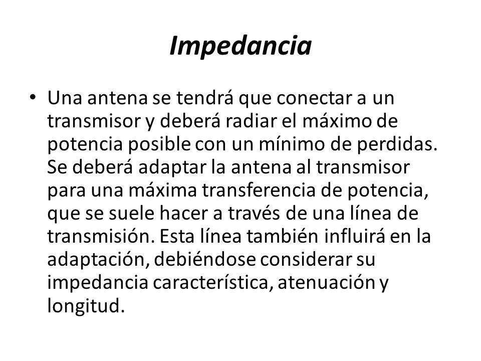 Impedancia Una antena se tendrá que conectar a un transmisor y deberá radiar el máximo de potencia posible con un mínimo de perdidas.