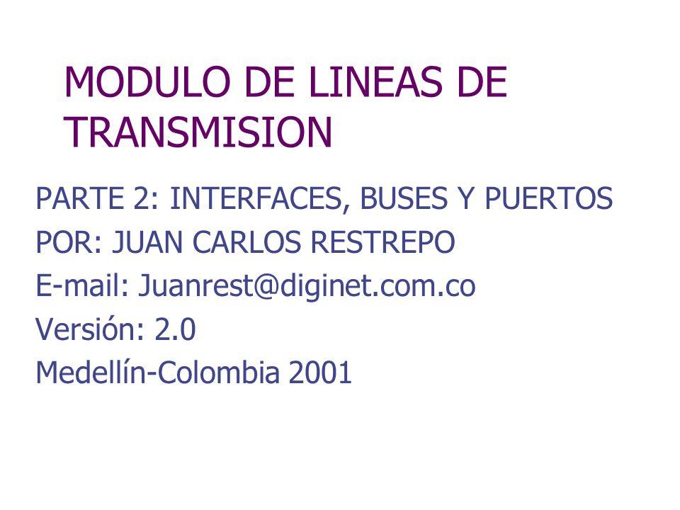 MODULO DE LINEAS DE TRANSMISION PARTE 2: INTERFACES, BUSES Y PUERTOS POR: JUAN CARLOS RESTREPO E-mail: Juanrest@diginet.com.co Versión: 2.0 Medellín-C