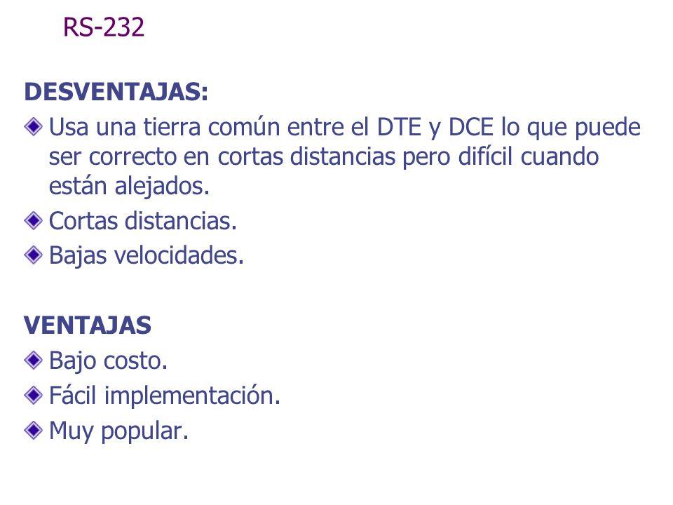 RS-232 DESVENTAJAS: Usa una tierra común entre el DTE y DCE lo que puede ser correcto en cortas distancias pero difícil cuando están alejados. Cortas