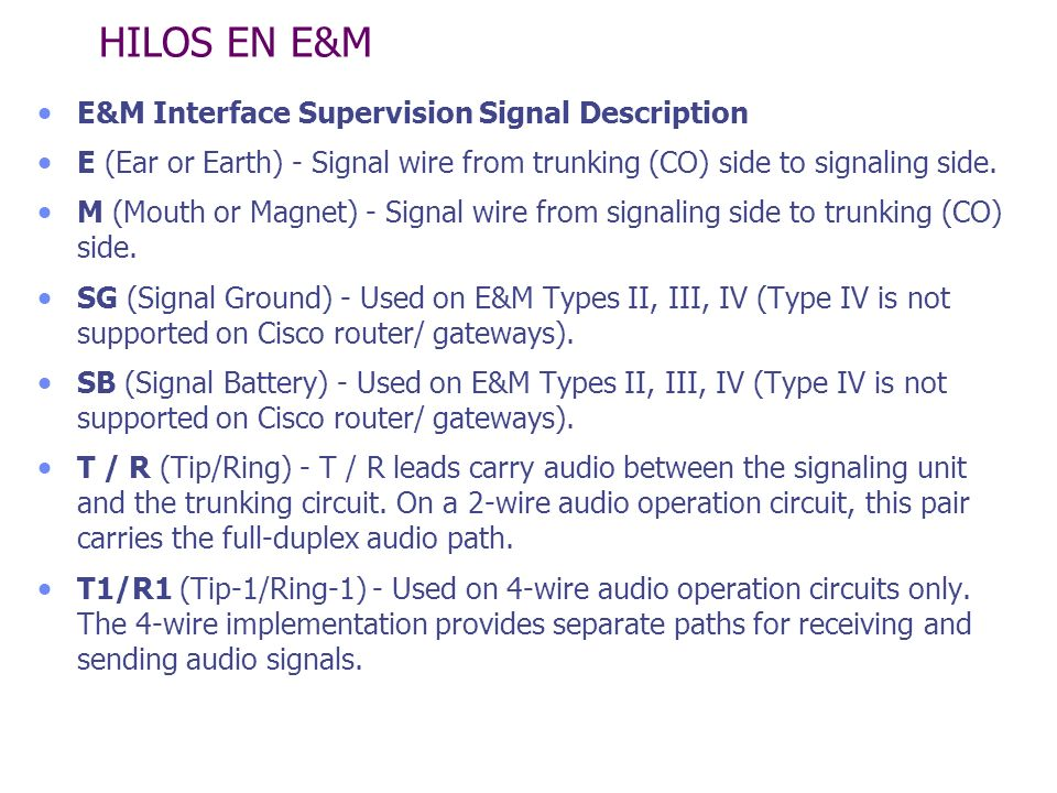 HILOS EN E&M E&M Interface Supervision Signal Description E (Ear or Earth) - Signal wire from trunking (CO) side to signaling side. M (Mouth or Magnet