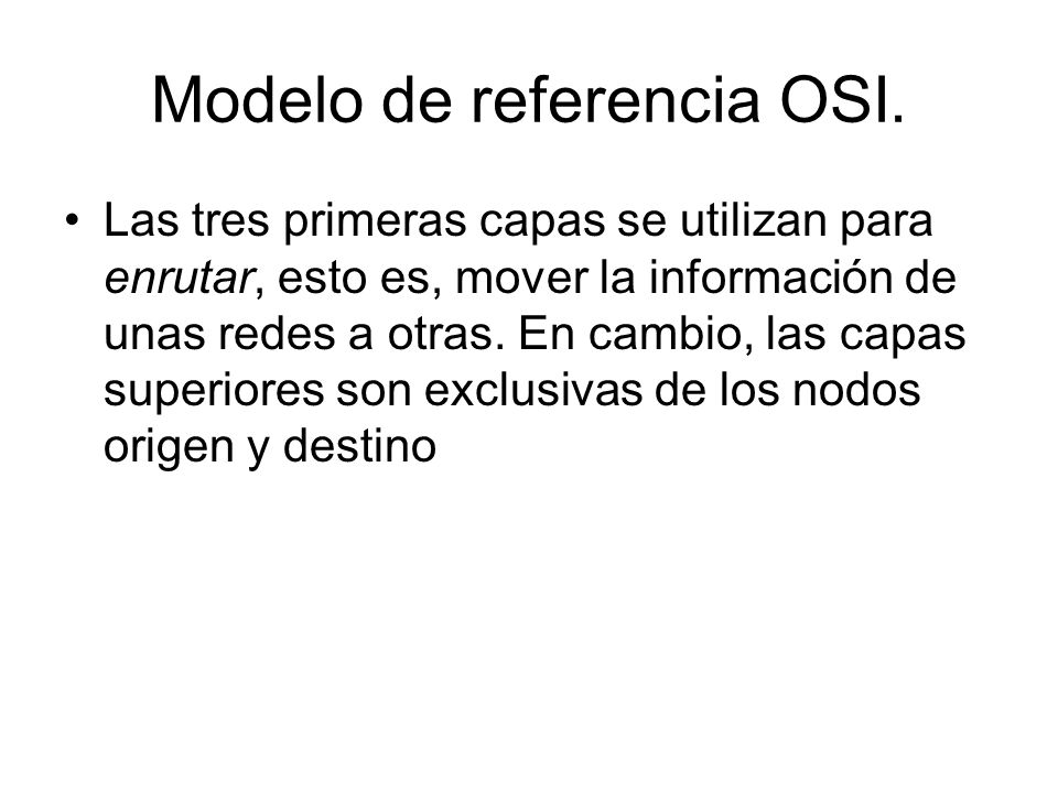 Modelo de referencia OSI. Las tres primeras capas se utilizan para enrutar, esto es, mover la información de unas redes a otras. En cambio, las capas