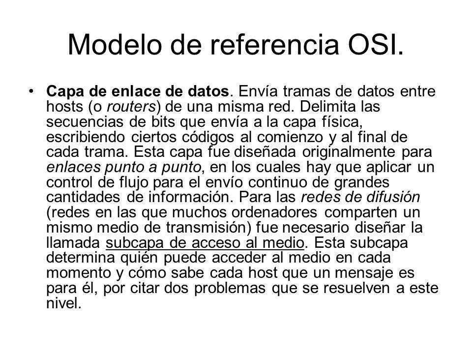 Modelo de referencia OSI. Capa de enlace de datos. Envía tramas de datos entre hosts (o routers) de una misma red. Delimita las secuencias de bits que