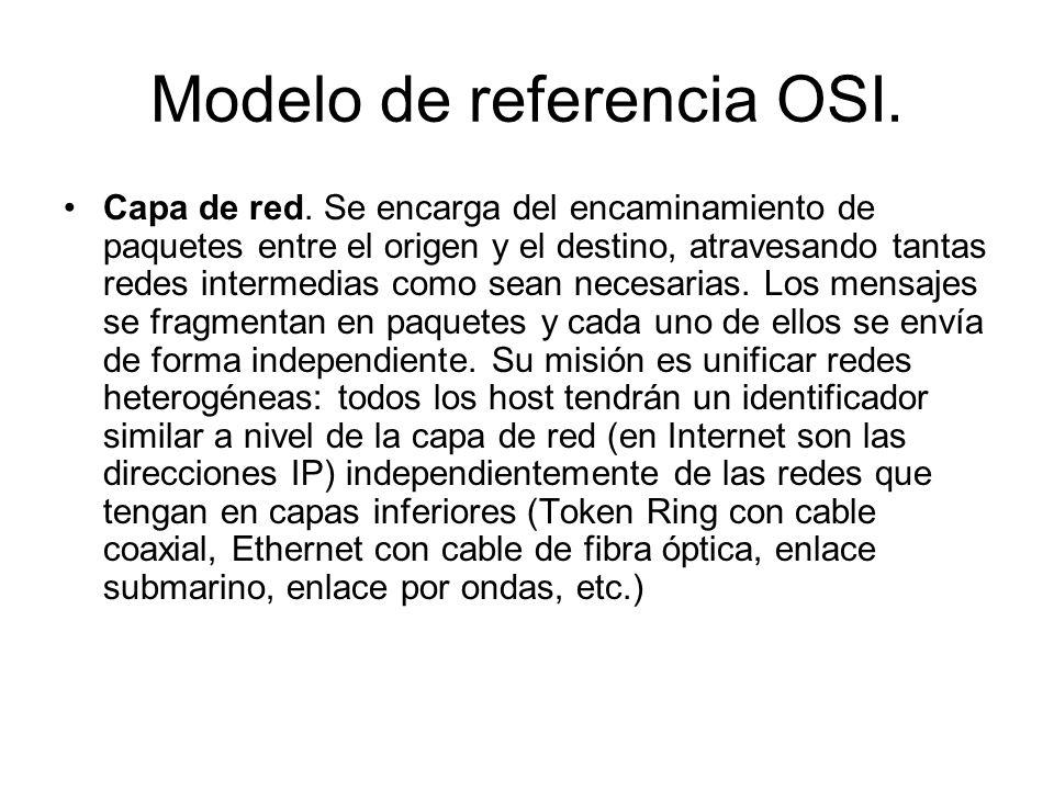Modelo de referencia OSI. Capa de red. Se encarga del encaminamiento de paquetes entre el origen y el destino, atravesando tantas redes intermedias co