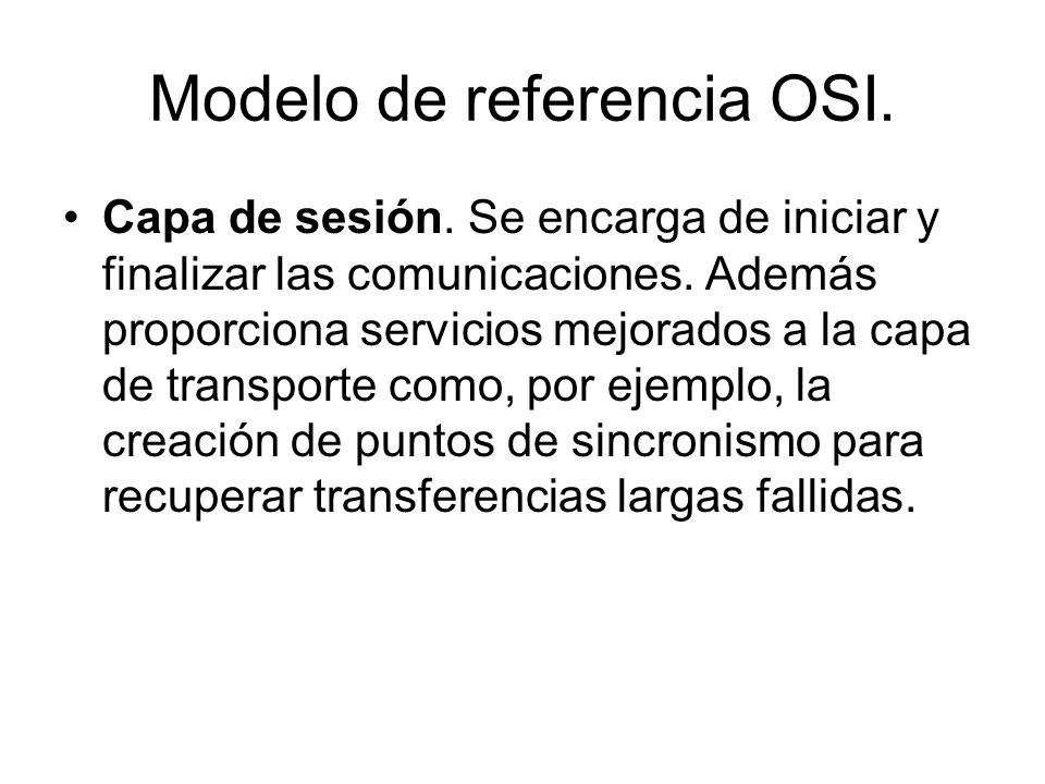 Modelo de referencia OSI. Capa de sesión. Se encarga de iniciar y finalizar las comunicaciones. Además proporciona servicios mejorados a la capa de tr
