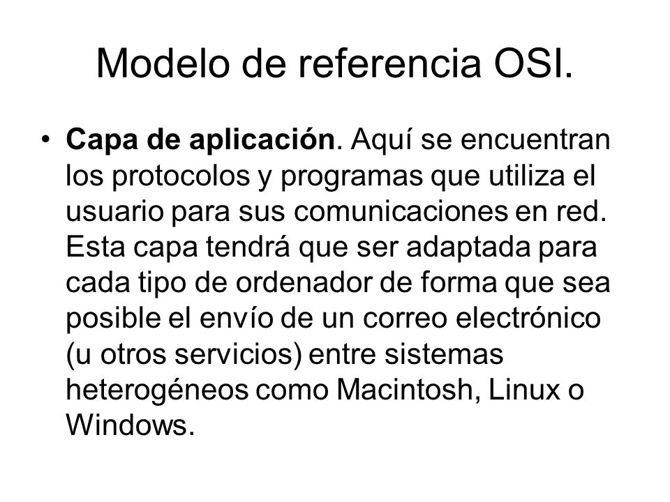 Modelo de referencia OSI. Capa de aplicación. Aquí se encuentran los protocolos y programas que utiliza el usuario para sus comunicaciones en red. Est