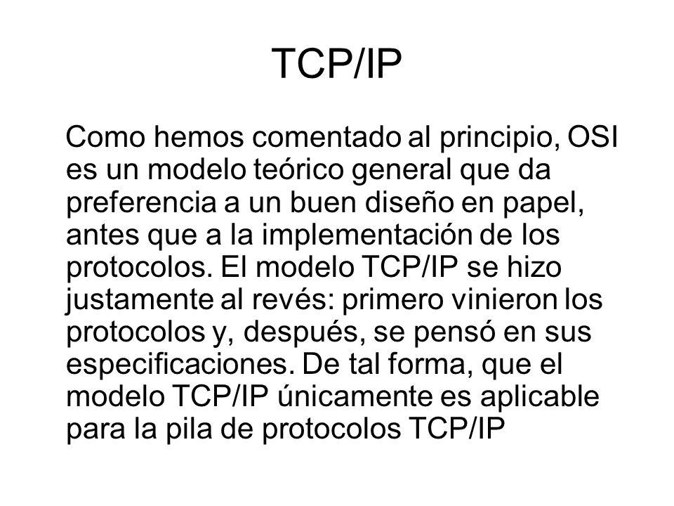 TCP/IP Como hemos comentado al principio, OSI es un modelo teórico general que da preferencia a un buen diseño en papel, antes que a la implementación