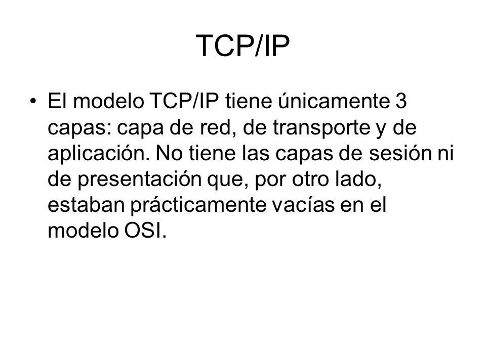 TCP/IP El modelo TCP/IP tiene únicamente 3 capas: capa de red, de transporte y de aplicación. No tiene las capas de sesión ni de presentación que, por