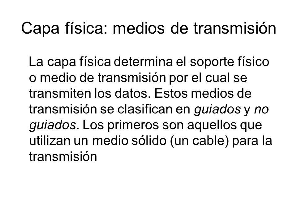 Capa física: medios de transmisión La capa física determina el soporte físico o medio de transmisión por el cual se transmiten los datos. Estos medios